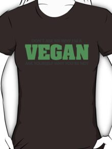 Don't ask me why I'm a vegan, ask yourself why you're not T-Shirt