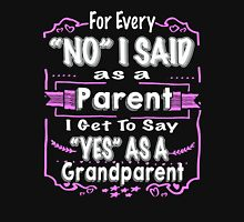 FOR EVERY NO I SAID AS A PARENT I GET TO SAY YES AS A GRANDPARENT Unisex T-Shirt