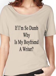 If I'm So Dumb Why Is My Boyfriend A Writer? Women's Relaxed Fit T-Shirt