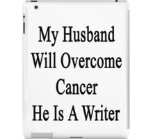 My Husband Will Overcome Cancer He Is A Writer  iPad Case/Skin