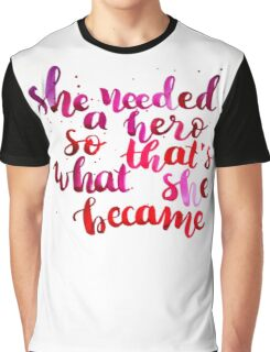 She needed a hero, so that's what she became Graphic T-Shirt