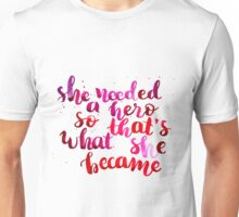 She needed a hero, so that's what she became Unisex T-Shirt