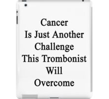 Cancer Is Just Another Challenge This Trombonist Will Overcome iPad Case/Skin