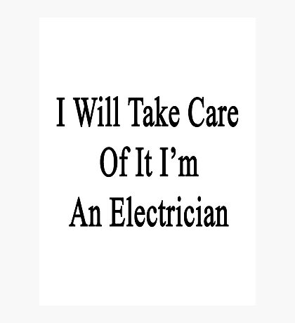 I Will Take Care Of It I'm An Electrician  Photographic Print