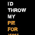I'd throw my pie for you by hauntedhouse