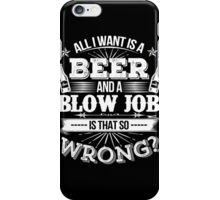 Beer - All I Want Is A Beer And A Blow Job Is That So Wrong iPhone Case/Skin