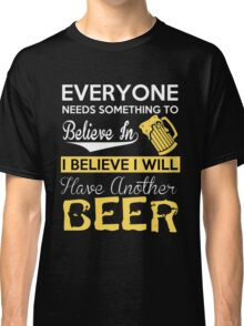 Beer - I Believe I Will Have Another Beer Classic T-Shirt