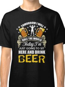 Beer - Today I'm Just Going To Sit Here And Drink Beer Classic T-Shirt