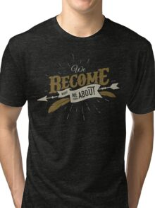 WE BECOME WHAT WE THINK ABOUT Tri-blend T-Shirt