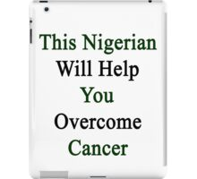 This Nigerian Will Help You Overcome Cancer  iPad Case/Skin