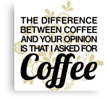 Coffee And Your Opinion Canvas Print