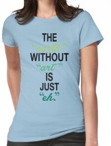 The Earth Without Art Is Just Eh. Womens Fitted T-Shirt