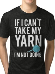 IF I CAN'T TAKE MY YARN, I'M NOT GOING Tri-blend T-Shirt
