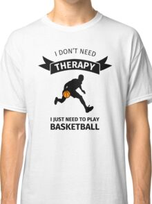 i don't need therapy I just need to play basketball Classic T-Shirt