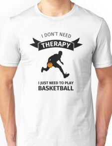 i don't need therapy I just need to play basketball Unisex T-Shirt