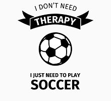 I don't need therapy I just need to play soccer Unisex T-Shirt