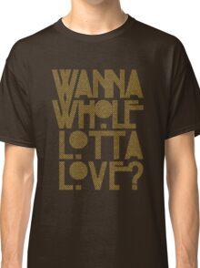 Wanna Whole Lotta Love Classic T-Shirt