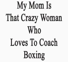 My Mom Is That Crazy Woman Who Loves To Coach Boxing  by supernova23
