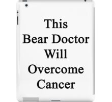 This Bear Doctor Will Overcome Cancer  iPad Case/Skin