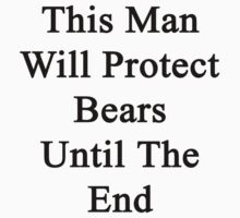 This Man Will Protect Bears Until The End  by supernova23