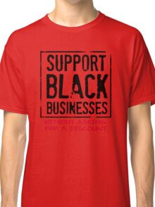 Support Black Businesses Without Asking For A Discount T-Shirt Classic T-Shirt