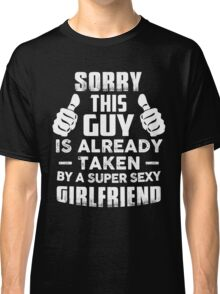 Sorry This Guy Is Already Taken By A Super Sexy Girlfriend T-Shirt Classic T-Shirt