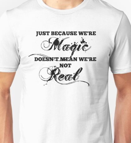 """""""Just Because We're Magic Doesn't Mean We're Not Real"""" T-shirt Unisex T-Shirt"""