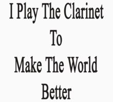 I Play The Clarinet To Make The World Better  by supernova23