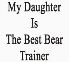 My Daughter Is The Best Bear Trainer  by supernova23