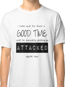 I came out to have a good time, and I'm honestly feeling so attacked right now. Classic T-Shirt