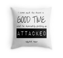 I came out to have a good time, and I'm honestly feeling so attacked right now. Throw Pillow