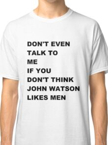 don't even talk to me if you don't think John Watson likes men Classic T-Shirt
