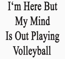 I'm Here But My Mind Is Out Playing Volleyball  by supernova23