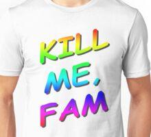Kill me, fam. Unisex T-Shirt