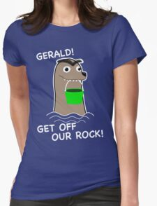 Gerald! Get off our Rock! Womens Fitted T-Shirt