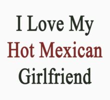 I Love My Hot Mexican Girlfriend  by supernova23
