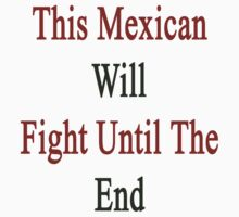 This Mexican Will Fight Until The End  by supernova23