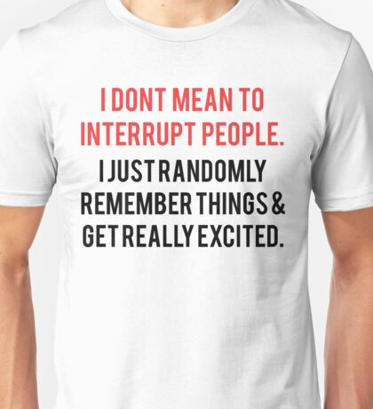 I Don't Mean To Interrupt People... Unisex T-Shirt