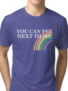 You Can Pee Next To Me T-shirt Tri-blend T-Shirt
