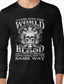I Came Into this World Kicking and Screaming While Covered In Someone Else's Blood. And I Have No Problem With Going Out The Same Way. Long Sleeve T-Shirt