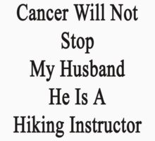 Cancer Will Never Stop My Husband He Is A Hiking Instructor  by supernova23