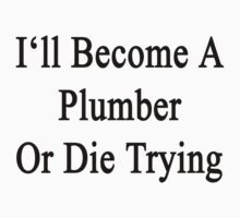 I'll Become A Plumber Or Die Trying  by supernova23