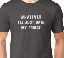 Whatever.. I'll just date my fridge Unisex T-Shirt