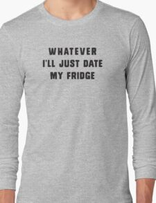 Whatever.. I'll just date my fridge Long Sleeve T-Shirt