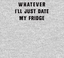 Whatever.. I'll just date my fridge Womens Fitted T-Shirt