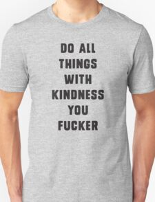 Do all things with kindness, you fucker Unisex T-Shirt