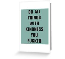 Do all things with kindness, you fucker Greeting Card