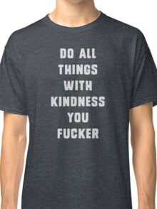 Do all things with kindness, you fucker Classic T-Shirt