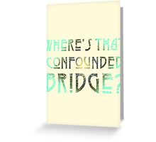 WHERE'S THAT CONFOUNDED BRIDGE? - creme earth tones Greeting Card