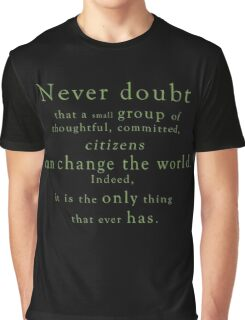 """Never doubt that a small group of thoughtful, committed, citizens can change the world. Indeed, it is the only thing that ever has."" - Quote Graphic T-Shirt"